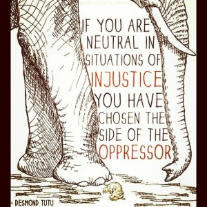 If you are neutral in situations of injustice, you have chosen the side of the oppressor. If an elephant has its foot on the tail of a mouse and you say that you are neutral, the mouse will not appreciate your neutrality. Desmond Tutu